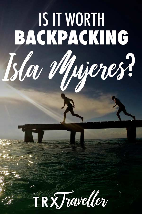 Is it worth backpacking Isla Mujeres?